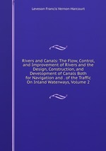 Rivers and Canals: The Flow, Control, and Improvement of Rivers and the Design, Construction, and Development of Canals Both for Navigation and . of the Traffic On Inland Waterways, Volume 2