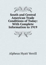 South and Central American Trade Conditions of Today: With Complete Information to 1919