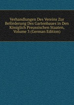 Verhandlungen Des Vereins Zur Befrderung Des Gartenbaues in Den Kniglich Preussischen Staaten, Volume 3 (German Edition)