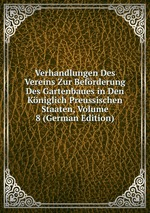 Verhandlungen Des Vereins Zur Befrderung Des Gartenbaues in Den Kniglich Preussischen Staaten, Volume 8 (German Edition)