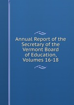 Annual Report of the Secretary of the Vermont Board of Education, Volumes 16-18