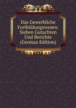 Das Gewerbliche Fortbildungswesen: Sieben Gutachten Und Berichte (German Edition)