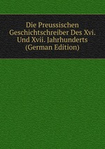 Die Preussischen Geschichtschreiber Des Xvi. Und Xvii. Jahrhunderts (German Edition)