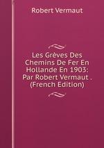 Les Grves Des Chemins De Fer En Hollande En 1903: Par Robert Vermaut . (French Edition)
