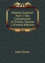 Mathias Sandorf: Part I: The Conspirators of Trieste, Volume 1 (French Edition)
