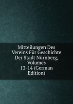 Mitteilungen Des Vereins Fr Geschichte Der Stadt Nrnberg, Volumes 13-14 (German Edition)