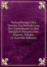 Verhandlungen Des Vereins Zur Befrderung Des Gartenbaues in Den Kniglich Preussischen Staaten, Volume 12 (German Edition)
