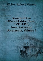 Annals of the Warwickshire Hunt, 1795-1895, from Authentic Documents, Volume 1
