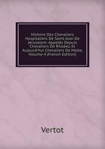Histoire Des Chevaliers Hospitaliers De Saint-Jean De Jrusalem: Appels Depuis Chevaliers De Rhodes, Et Aujourd`hui Chevaliers De Malte, Volume 4 (French Edition)