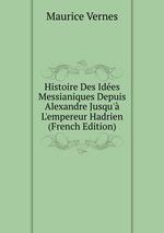 Histoire Des Ides Messianiques Depuis Alexandre Jusqu` L`empereur Hadrien (French Edition)