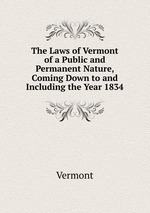 The Laws of Vermont of a Public and Permanent Nature, Coming Down to and Including the Year 1834
