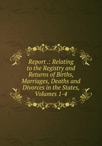 Report .: Relating to the Registry and Returns of Births, Marriages, Deaths and Divorces in the States, Volumes 1-4