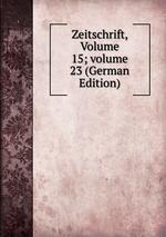 Zeitschrift, Volume 15;volume 23 (German Edition)