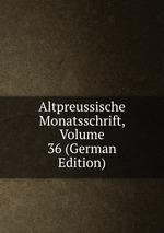 Altpreussische Monatsschrift, Volume 36 (German Edition)