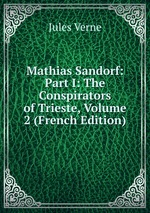 Mathias Sandorf: Part I: The Conspirators of Trieste, Volume 2 (French Edition)