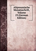 Altpreussische Monatsschrift, Volume 19 (German Edition)
