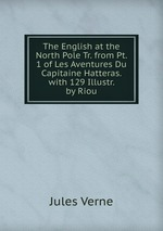 The English at the North Pole Tr. from Pt. 1 of Les Aventures Du Capitaine Hatteras. with 129 Illustr. by Riou
