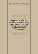 Report On Water-Supply, Water-Power, the Flow of Streams and Attendant Phenomena