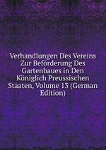Verhandlungen Des Vereins Zur Befrderung Des Gartenbaues in Den Kniglich Preussischen Staaten, Volume 13 (German Edition)