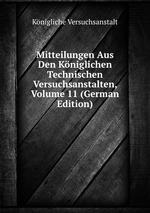 Mitteilungen Aus Den Kniglichen Technischen Versuchsanstalten, Volume 11 (German Edition)