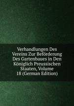 Verhandlungen Des Vereins Zur Befrderung Des Gartenbaues in Den Kniglich Preussischen Staaten, Volume 18 (German Edition)