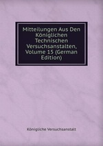 Mitteilungen Aus Den Kniglichen Technischen Versuchsanstalten, Volume 15 (German Edition)