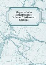 Altpreussische Monatsschrift, Volume 35 (German Edition)