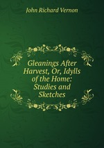 Gleanings After Harvest, Or, Idylls of the Home: Studies and Sketches