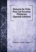 Historia De Chile Para Las Escuelas Primarias (Spanish Edition)