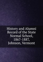 History and Alumni Record of the State Normal School, 1867-1887, Johnson, Vermont