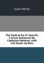 The Field of Ice Tr. from Pt. 2 of Les Aventures Du Capitaine Hatteras. with 126 Illustr. by Riou