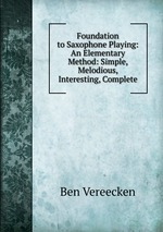 Foundation to Saxophone Playing: An Elementary Method: Simple, Melodious, Interesting, Complete