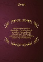 Histoire Des Chevaliers Hospitaliers De Saint-Jean De Jrusalem: Appels Depuis Chevaliers De Rhodes, Et Aujourd`hui Chevaliers De Malte, Volume 7 (French Edition)