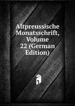 Altpreussische Monatsschrift, Volume 22 (German Edition)