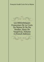 Les Bibliothques Franoises De La Croix Du Maine Et De Du Verdier, Sieur De Vauprivas, Volume 4 (French Edition)