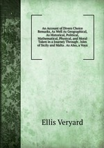An Account of Divers Choice Remarks, As Well As Geographical, As Historical, Political, Mathematical, Physical, and Moral Taken in a Journey Through . Isles of Sicily and Malta . As Also, a Voya