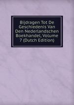 Bijdragen Tot De Geschiedenis Van Den Nederlandschen Boekhandel, Volume 7 (Dutch Edition)