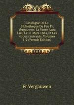 Catalogue De La Bibliotheque De Feu Fr. Vergauwen: La Vente Aura Lieu Le 11 Mars 1884, Et Les 4 Jours Suivants, Volumes 1-2 (French Edition)