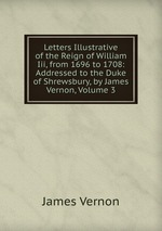 Letters Illustrative of the Reign of William Iii, from 1696 to 1708: Addressed to the Duke of Shrewsbury, by James Vernon, Volume 3