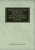 Mitteilungen Aus Den Kniglichen Technischen Versuchsanstalten, Volume 12 (German Edition)