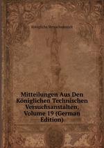 Mitteilungen Aus Den Kniglichen Technischen Versuchsanstalten, Volume 19 (German Edition)