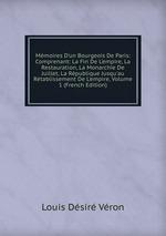 Mmoires D`un Bourgeois De Paris: Comprenant: La Fin De L`empire, La Restauration, La Monarchie De Juillet, La Rpublique Jusqu`au Rtablissement De L`empire, Volume 1 (French Edition)