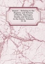 Report .: Relating to the Registry and Returns of Births, Marriages, Deaths and Divorces in the States, Volumes 33-36