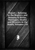 Report .: Relating to the Registry and Returns of Births, Marriages, Deaths and Divorces in the States, Volumes 5-8