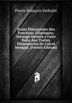 Trait lmentaire Des Fonctions Elliptiques; Ouvrage Destin a Faire Suite Aux Traits lmentaires De Calcul Intgral. (French Edition)
