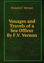 Vouages and Travels of a Sea Officer By F.V. Vernon