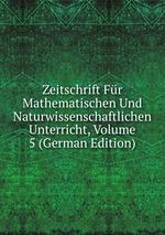 Zeitschrift Fr Mathematischen Und Naturwissenschaftlichen Unterricht, Volume 5 (German Edition)