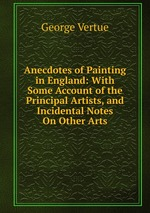 Anecdotes of Painting in England: With Some Account of the Principal Artists, and Incidental Notes On Other Arts