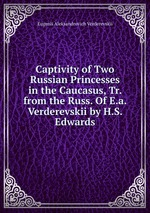 Captivity of Two Russian Princesses in the Caucasus, Tr. from the Russ. Of E.a. Verderevskii by H.S. Edwards