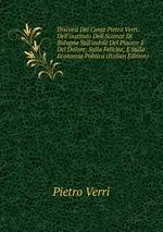 Discorsi Del Conte Pietro Verri: Dell`instituto Dell Scienze Di Bologna Sull`indole Del Piacere E Del Dolore; Sulla Felicita; E Sulla Economia Politica (Italian Edition)
